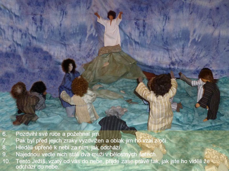 6.Pozdvihl své ruce a požehnal jim. 7.Pak byl před jejich zraky vyzdvižen a oblak jim ho vzal z očí. 8.Hleděli upřeně k nebi za ním, jak odchází. 9.Na