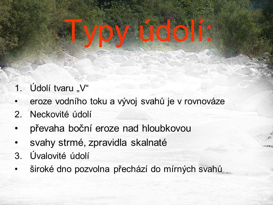 """Typy údolí: 1.Údolí tvaru """"V"""" •eroze vodního toku a vývoj svahů je v rovnováze 2.Neckovité údolí •převaha boční eroze nad hloubkovou •svahy strmé, zpr"""