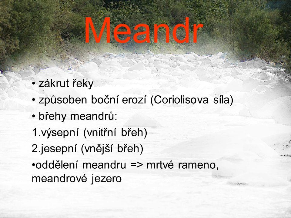 Meandr • zákrut řeky • způsoben boční erozí (Coriolisova síla) • břehy meandrů: 1.výsepní (vnitřní břeh) 2.jesepní (vnější břeh) •oddělení meandru =>