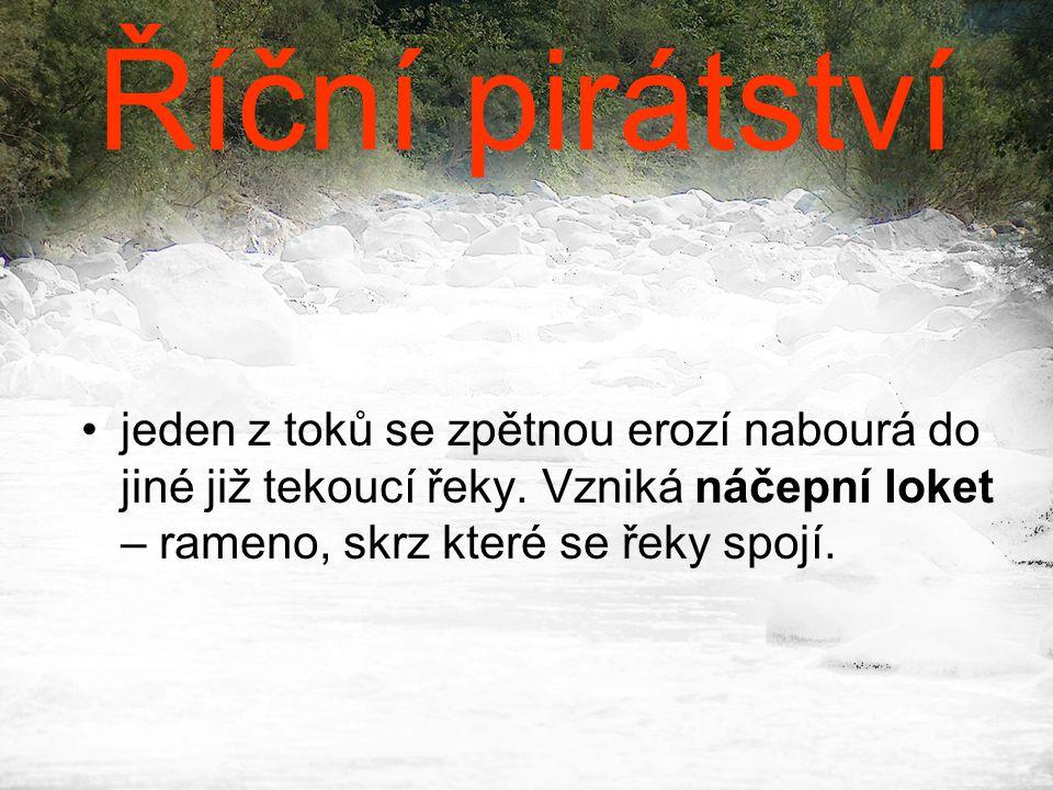 Říční pirátství •jeden z toků se zpětnou erozí nabourá do jiné již tekoucí řeky. Vzniká náčepní loket – rameno, skrz které se řeky spojí.