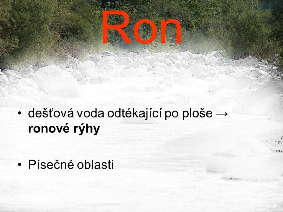 Ron •dešťová voda odtékající po ploše → ronové rýhy •Písečné oblasti