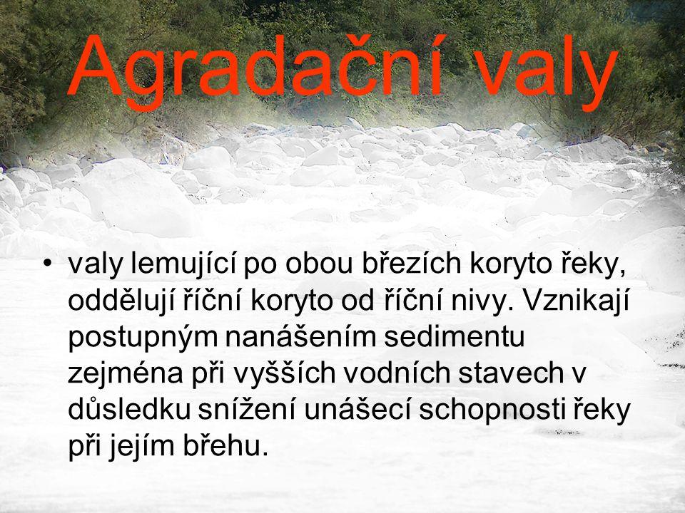 Agradační valy •valy lemující po obou březích koryto řeky, oddělují říční koryto od říční nivy. Vznikají postupným nanášením sedimentu zejména při vyš