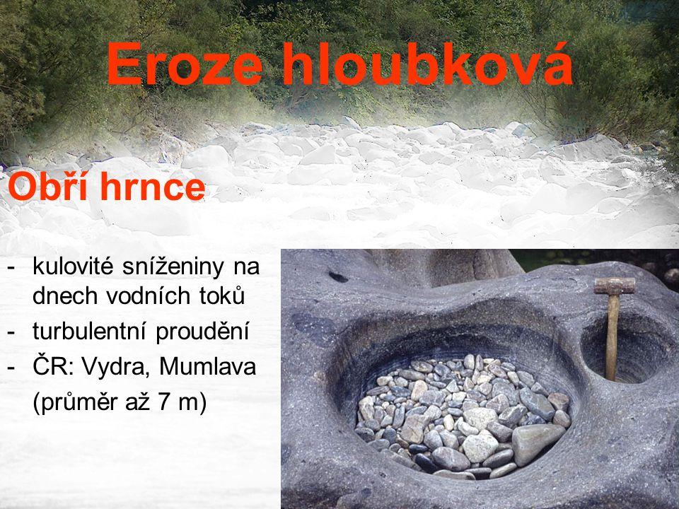 Eroze hloubková Obří hrnce -kulovité sníženiny na dnech vodních toků -turbulentní proudění -ČR: Vydra, Mumlava (průměr až 7 m)