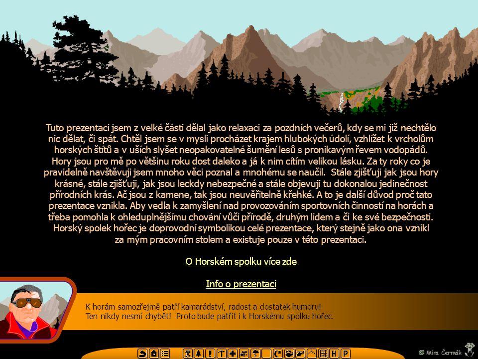 Obsah prezentace Úvod Devatero pro devatero údolí a devatero hor Několik tipů, aby nás zvířátka a hory měli rádi Několik tipů pro bezpečnou túru Základní výstroj a oblečení pro horské túry Lékárnička Vítr v horách a jeho nebezpečí Bezpečnost za bouřky Mlha a rozptýlené světlo Tma Medvědi Přivolání pomoci Názvosloví horských terénních útvarů Orientační mapa Stanovy Horského spolku hořec O prezentaci Použitá literatura