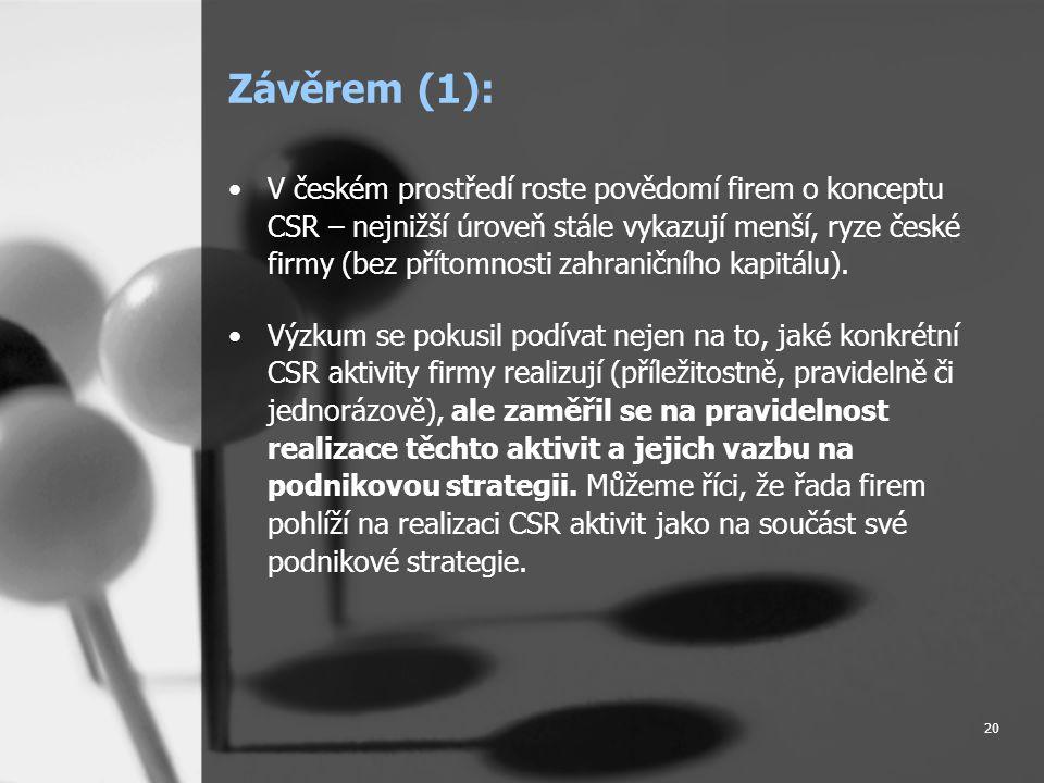 20 Závěrem (1): •V českém prostředí roste povědomí firem o konceptu CSR – nejnižší úroveň stále vykazují menší, ryze české firmy (bez přítomnosti zahraničního kapitálu).