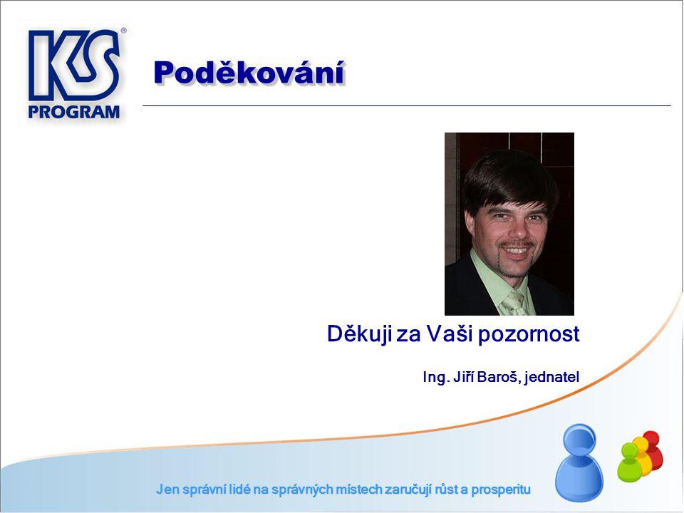 Děkuji za Vaši pozornost Ing. Jiří Baroš, jednatel Jen správní lidé na správných místech zaručují růst a prosperitu PoděkováníPoděkování