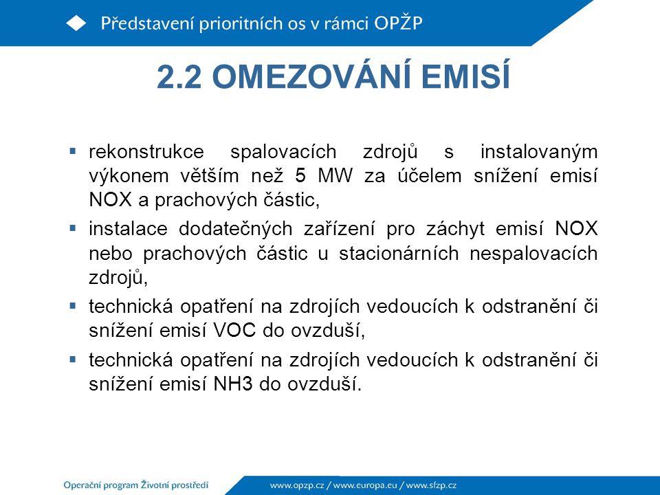 2.2 OMEZOVÁNÍ EMISÍ  rekonstrukce spalovacích zdrojů s instalovaným výkonem větším než 5 MW za účelem snížení emisí NOX a prachových částic,  instalace dodatečných zařízení pro záchyt emisí NOX nebo prachových částic u stacionárních nespalovacích zdrojů,  technická opatření na zdrojích vedoucích k odstranění či snížení emisí VOC do ovzduší,  technická opatření na zdrojích vedoucích k odstranění či snížení emisí NH3 do ovzduší.