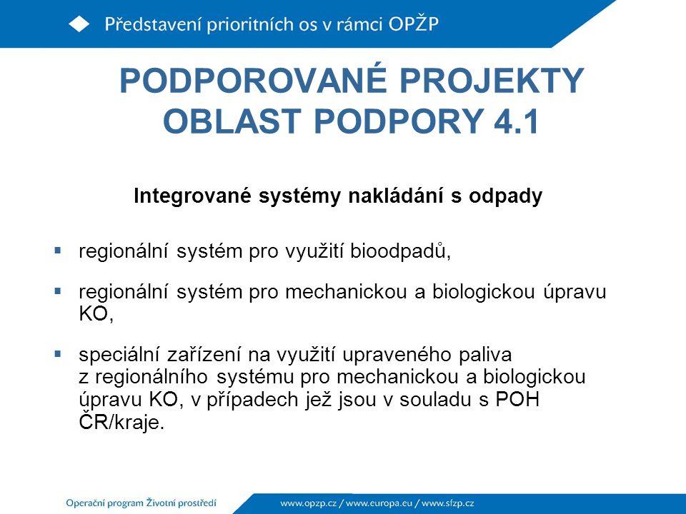 PODPOROVANÉ PROJEKTY OBLAST PODPORY 4.1 Integrované systémy nakládání s odpady  regionální systém pro využití bioodpadů,  regionální systém pro mechanickou a biologickou úpravu KO,  speciální zařízení na využití upraveného paliva z regionálního systému pro mechanickou a biologickou úpravu KO, v případech jež jsou v souladu s POH ČR/kraje.