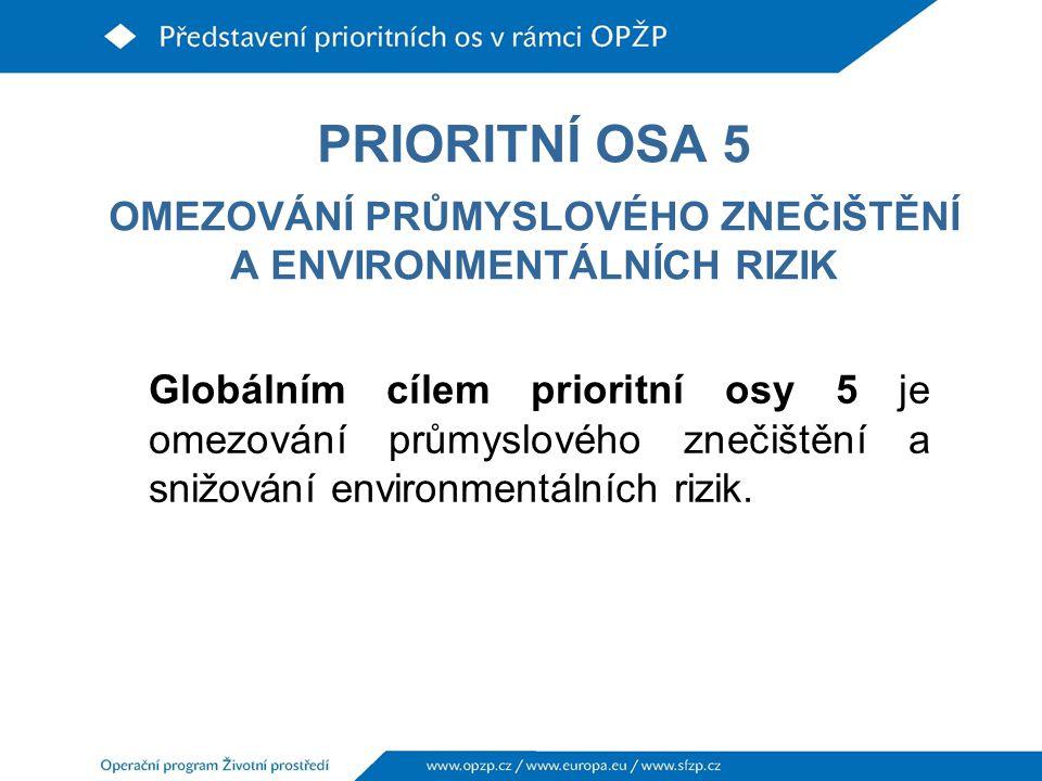 PRIORITNÍ OSA 5 OMEZOVÁNÍ PRŮMYSLOVÉHO ZNEČIŠTĚNÍ A ENVIRONMENTÁLNÍCH RIZIK Globálním cílem prioritní osy 5 je omezování průmyslového znečištění a snižování environmentálních rizik.