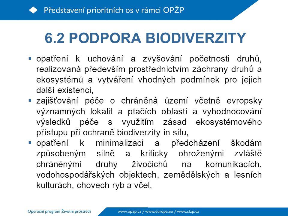 6.2 PODPORA BIODIVERZITY  opatření k uchování a zvyšování početnosti druhů, realizovaná především prostřednictvím záchrany druhů a ekosystémů a vytváření vhodných podmínek pro jejich další existenci,  zajišťování péče o chráněná území včetně evropsky významných lokalit a ptačích oblastí a vyhodnocování výsledků péče s využitím zásad ekosystémového přístupu při ochraně biodiverzity in situ,  opatření k minimalizaci a předcházení škodám způsobeným silně a kriticky ohroženými zvláště chráněnými druhy živočichů na komunikacích, vodohospodářských objektech, zemědělských a lesních kulturách, chovech ryb a včel,