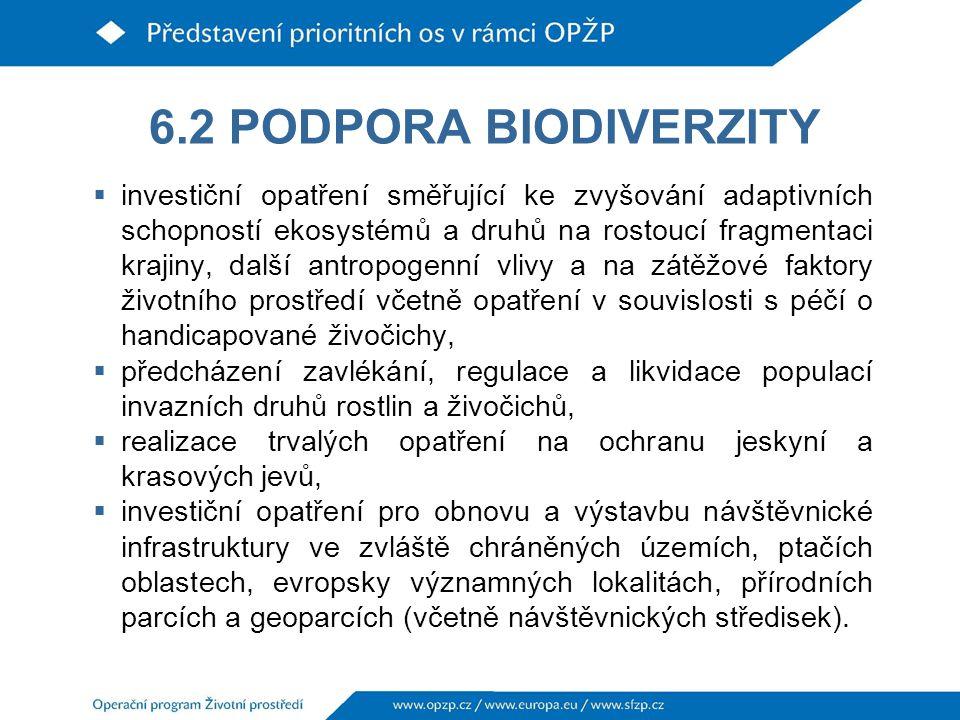 6.2 PODPORA BIODIVERZITY  investiční opatření směřující ke zvyšování adaptivních schopností ekosystémů a druhů na rostoucí fragmentaci krajiny, další antropogenní vlivy a na zátěžové faktory životního prostředí včetně opatření v souvislosti s péčí o handicapované živočichy,  předcházení zavlékání, regulace a likvidace populací invazních druhů rostlin a živočichů,  realizace trvalých opatření na ochranu jeskyní a krasových jevů,  investiční opatření pro obnovu a výstavbu návštěvnické infrastruktury ve zvláště chráněných územích, ptačích oblastech, evropsky významných lokalitách, přírodních parcích a geoparcích (včetně návštěvnických středisek).