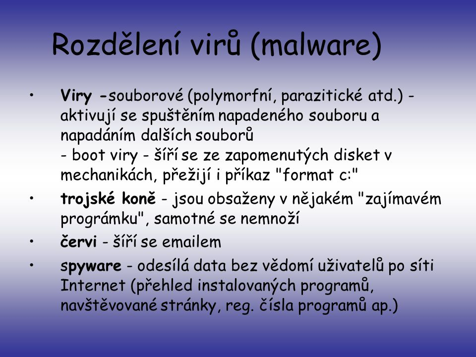 Rozdělení virů (malware) •Viry -souborové (polymorfní, parazitické atd.) - aktivují se spuštěním napadeného souboru a napadáním dalších souborů - boot viry - šíří se ze zapomenutých disket v mechanikách, přežijí i příkaz format c: •trojské koně - jsou obsaženy v nějakém zajímavém prográmku , samotné se nemnoží •červi - šíří se emailem •spyware - odesílá data bez vědomí uživatelů po síti Internet (přehled instalovaných programů, navštěvované stránky, reg.