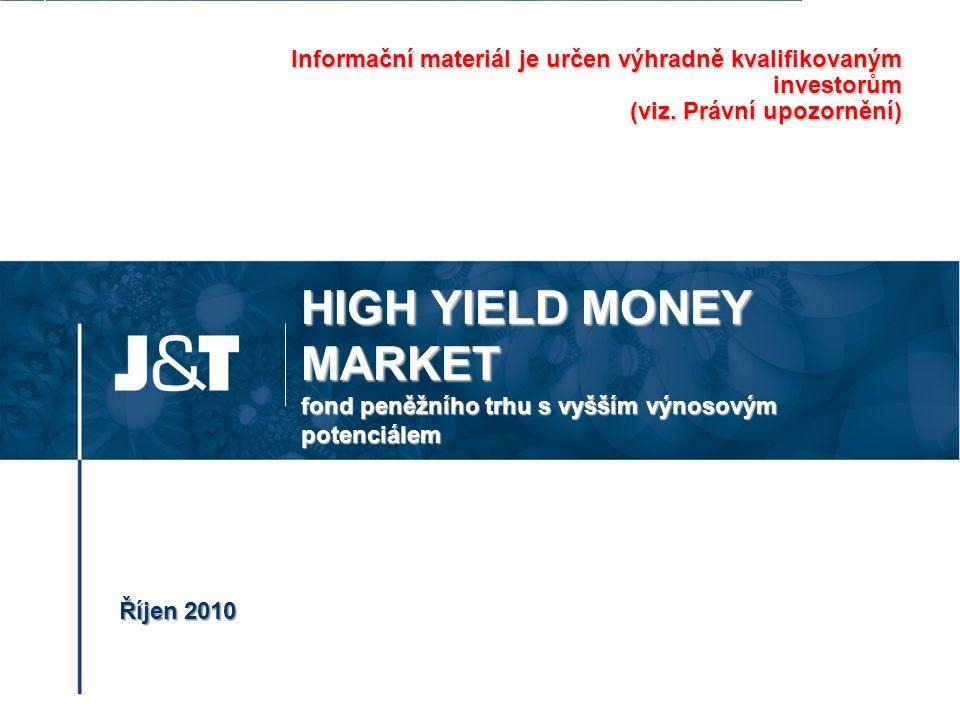 HIGH YIELD MONEY MARKET fond peněžního trhu s vyšším výnosovým potenciálem Říjen 2010 Informační materiál je určen výhradně kvalifikovaným investorům