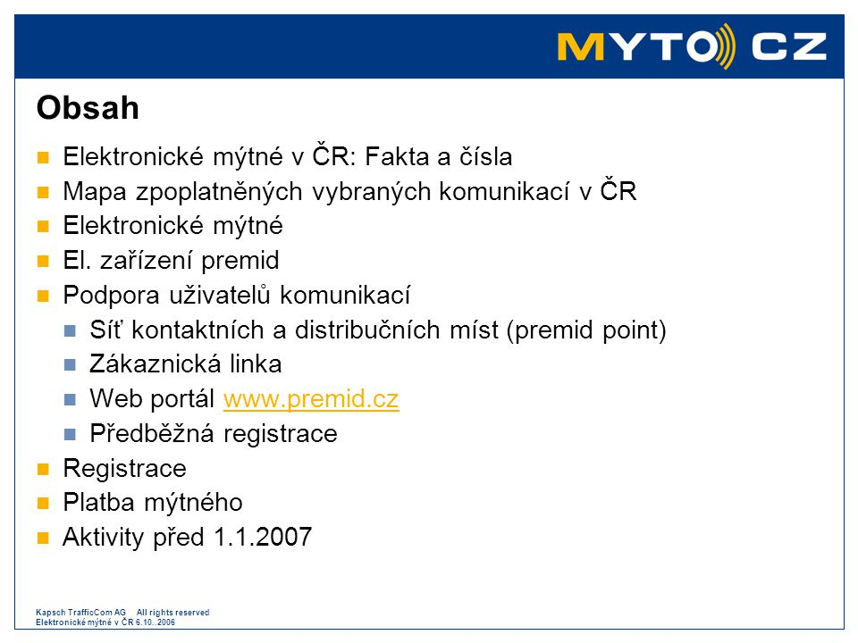 Kapsch TrafficCom AG All rights reserved Elektronické mýtné v ČR 6.10..2006 Platba následná – bankovní záruka  S odloženou splatností na základě faktury vystavené Provozovatelem systému  Bankovní záruka BZ = (PKM * 4,05 * (1 + SPL/OBD) * 1,3) + PV * 1550 BZ – znamená bankovní záruka PKM - znamená požadovaný počet km za zúčtovací období pro všechna vozidla krytá Dohodou o podmínkách následného placení SPL - znamená požadovanou splatnost faktur ve dnech 15, 30, 60 dnů OBD – znamená požadovanou délku zúčtovacího období ve dnech 15 a 30 dnů PV – počet vozidel