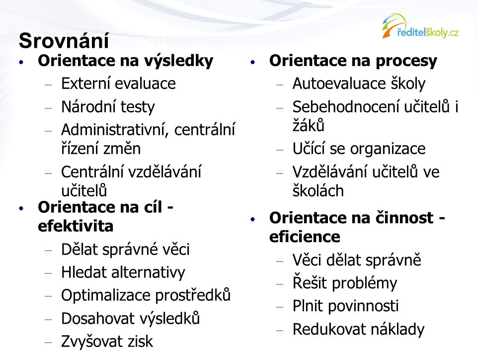 Srovnání • Orientace na výsledky – Externí evaluace – Národní testy – Administrativní, centrální řízení změn – Centrální vzdělávání učitelů • Orientac