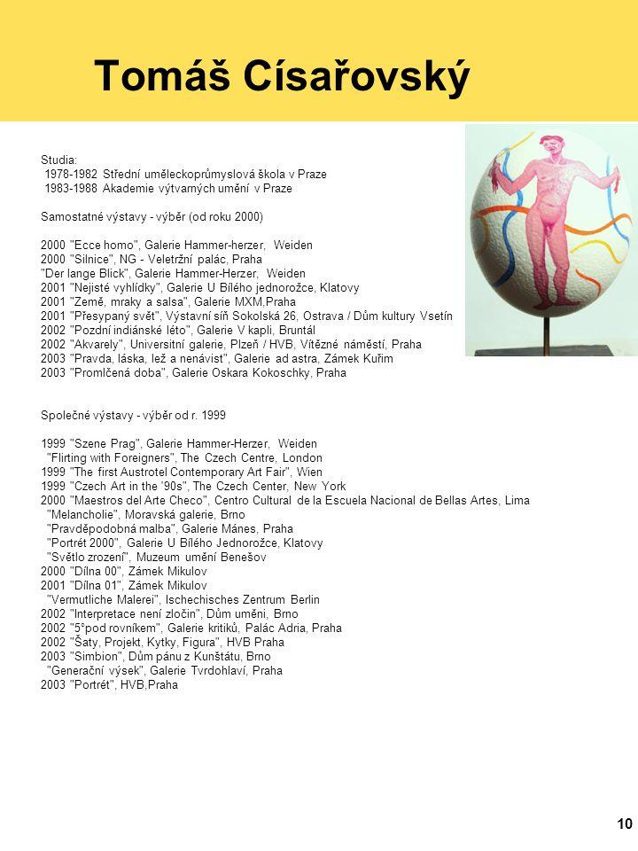 10 Tomáš Císařovský Studia: 1978-1982 Střední uměleckoprůmyslová škola v Praze 1983-1988 Akademie výtvarných umění v Praze Samostatné výstavy - výběr (od roku 2000) 2000 Ecce homo , Galerie Hammer-herzer, Weiden 2000 Silnice , NG - Veletržní palác, Praha Der lange Blick , Galerie Hammer-Herzer, Weiden 2001 Nejisté vyhlídky , Galerie U Bílého jednorožce, Klatovy 2001 Země, mraky a salsa , Galerie MXM,Praha 2001 Přesypaný svět , Výstavní síň Sokolská 26, Ostrava / Dům kultury Vsetín 2002 Pozdní indiánské léto , Galerie V kapli, Bruntál 2002 Akvarely , Universitní galerie, Plzeň / HVB, Vítězné náměstí, Praha 2003 Pravda, láska, lež a nenávist , Galerie ad astra, Zámek Kuřim 2003 Promlčená doba , Galerie Oskara Kokoschky, Praha Společné výstavy - výběr od r.
