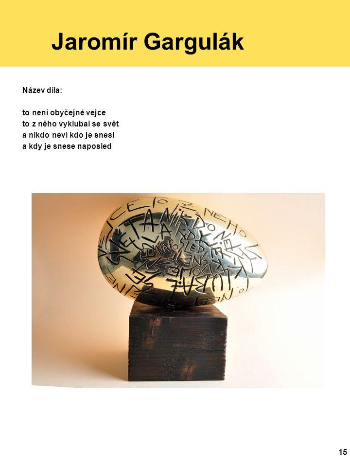 15 Jaromír Gargulák Název díla: to není obyčejné vejce to z něho vyklubal se svět a nikdo neví kdo je snesl a kdy je snese naposled