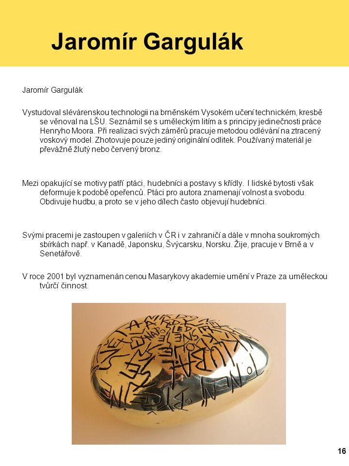 16 Jaromír Gargulák Vystudoval slévárenskou technologii na brněnském Vysokém učení technickém, kresbě se věnoval na LŠU.