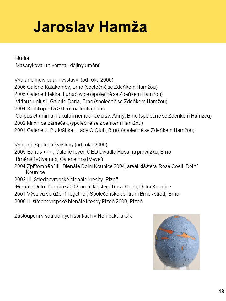 18 Jaroslav Hamža Studia Masarykova univerzita - dějiny umění Vybrané Individuální výstavy (od roku 2000) 2006 Galerie Katakomby, Brno (společně se Zdeňkem Hamžou) 2005 Galerie Elektra, Luhačovice (společně se Zdeňkem Hamžou) Viribus unitis I, Galerie Daria, Brno (společně se Zdeňkem Hamžou) 2004 Knihkupectví Skleněná louka, Brno Corpus et anima, Fakultní nemocnice u sv.