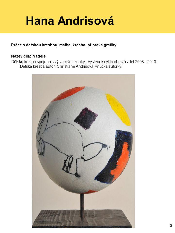 2 Hana Andrisová Práce s dětskou kresbou, malba, kresba, příprava grafiky Název díla: Naděje Dětská kresba spojena s výtvarnými znaky - výsledek cyklu obrazů z let 2008 - 2010.