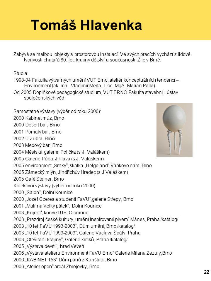 22 Tomáš Hlavenka Zabývá se malbou, objekty a prostorovou instalací.