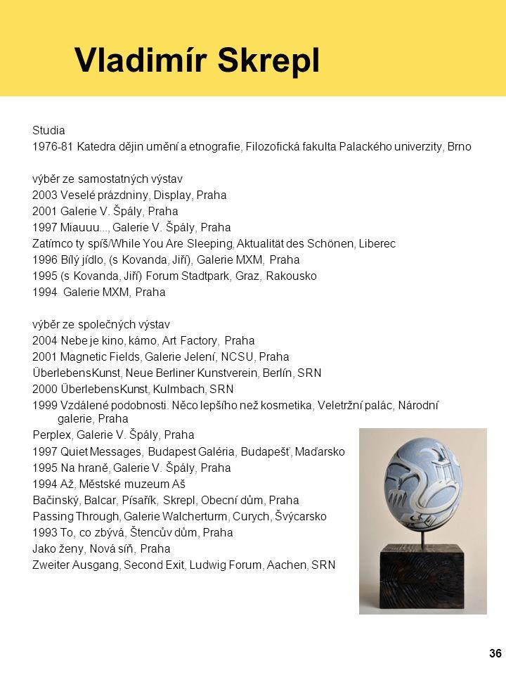 36 Vladimír Skrepl Studia 1976-81 Katedra dějin umění a etnografie, Filozofická fakulta Palackého univerzity, Brno výběr ze samostatných výstav 2003 Veselé prázdniny, Display, Praha 2001 Galerie V.