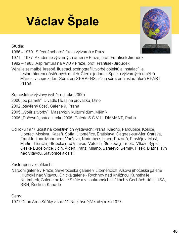 40 Václav Špale Studia: 1966 - 1970 Střední odborná škola výtvarná v Praze 1971 - 1977 Akademie výtvarných umění v Praze, prof.