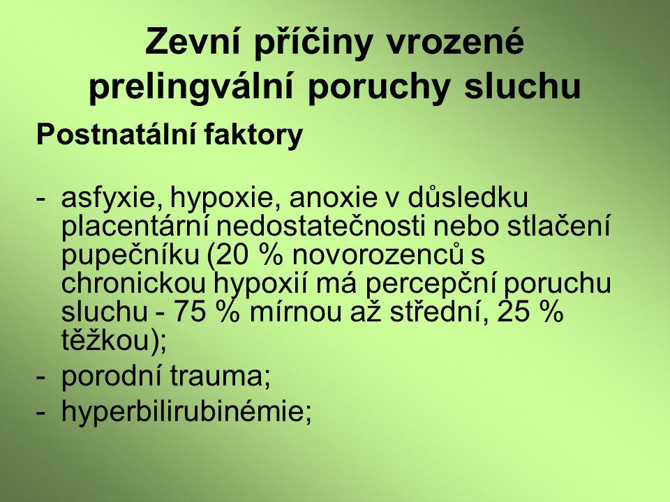 Zevní příčiny vrozené prelingvální poruchy sluchu Postnatální faktory -asfyxie, hypoxie, anoxie v důsledku placentární nedostatečnosti nebo stlačení p