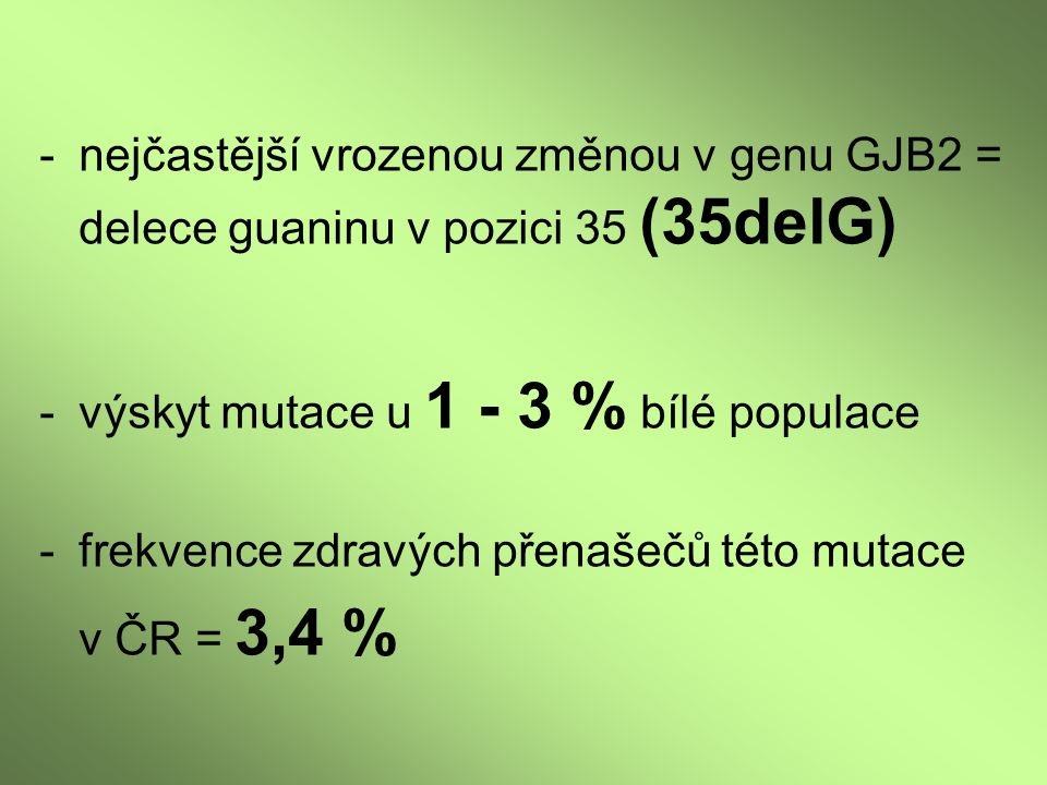 -nejčastější vrozenou změnou v genu GJB2 = delece guaninu v pozici 35 (35delG) - výskyt mutace u 1 - 3 % bílé populace -frekvence zdravých přenašečů t