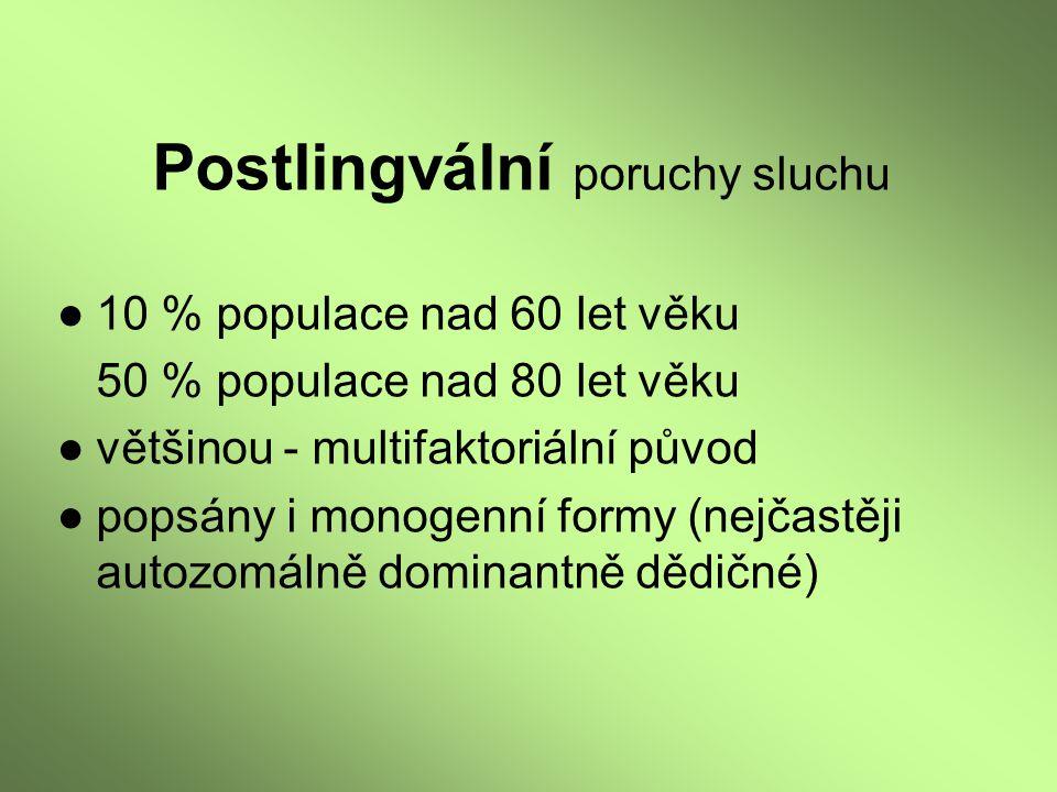 Postlingvální poruchy sluchu ●10 % populace nad 60 let věku 50 % populace nad 80 let věku ●většinou - multifaktoriální původ ●popsány i monogenní form