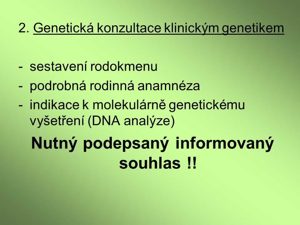 2. Genetická konzultace klinickým genetikem -sestavení rodokmenu -podrobná rodinná anamnéza -indikace k molekulárně genetickému vyšetření (DNA analýze
