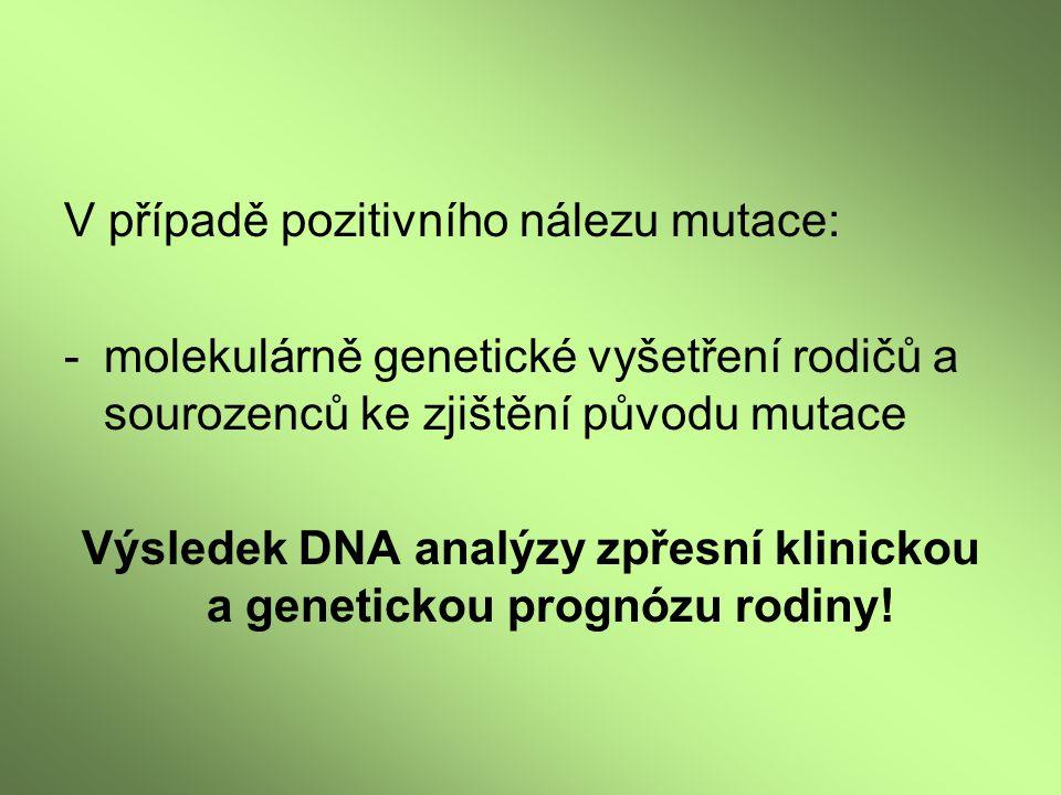 V případě pozitivního nálezu mutace: -molekulárně genetické vyšetření rodičů a sourozenců ke zjištění původu mutace Výsledek DNA analýzy zpřesní klini