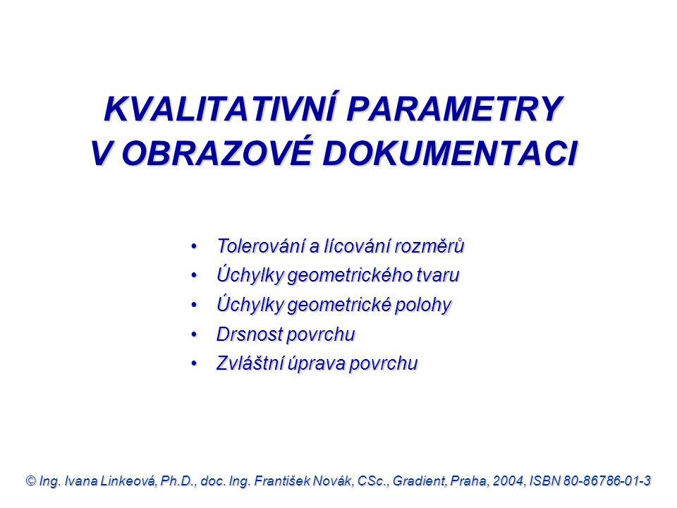 © Ing. Ivana Linkeová, Ph.D., doc. Ing. František Novák, CSc., Gradient, Praha, 2004, ISBN 80-86786-01-3 •Tolerování a lícování rozměrů •Úchylky geome