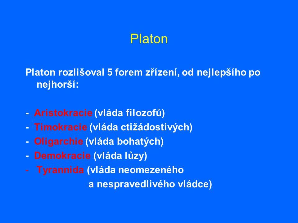 Platon Platon rozlišoval 5 forem zřízení, od nejlepšího po nejhorší: - Aristokracie (vláda filozofů) - Timokracie (vláda ctižádostivých) - Oligarchie