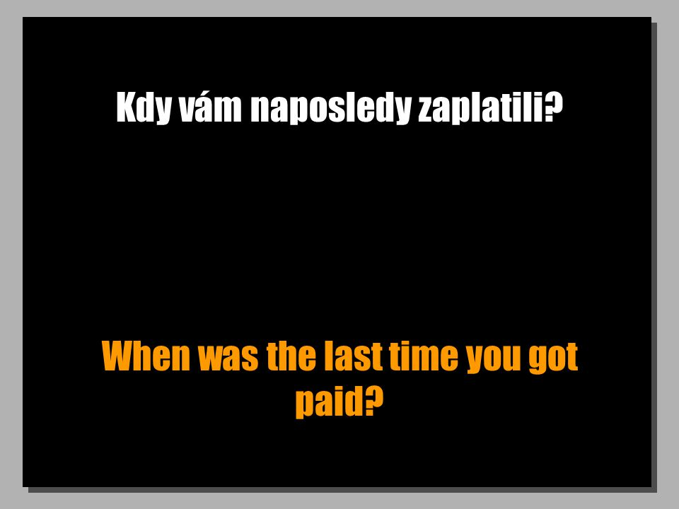 Kdy vám naposledy zaplatili? When was the last time you got paid?