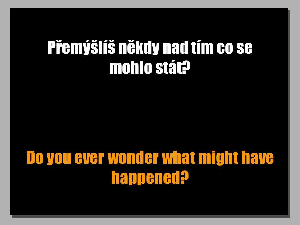 Přemýšlíš někdy nad tím co se mohlo stát? Do you ever wonder what might have happened?