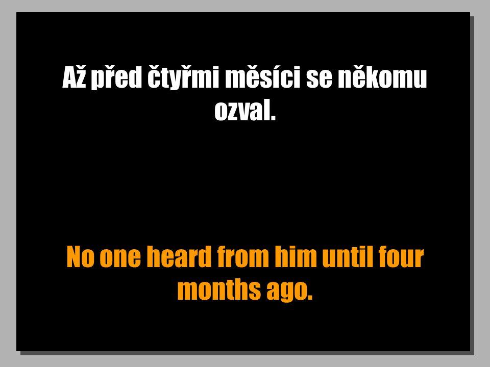 Až před čtyřmi měsíci se někomu ozval. No one heard from him until four months ago.