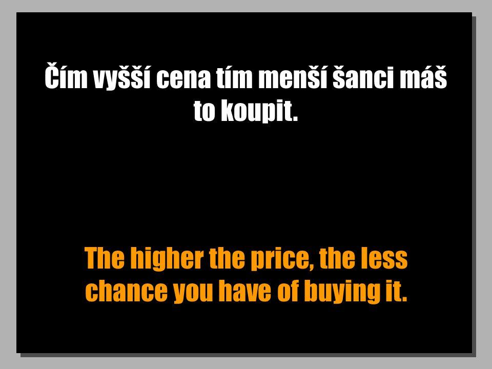 Čím vyšší cena tím menší šanci máš to koupit. The higher the price, the less chance you have of buying it.