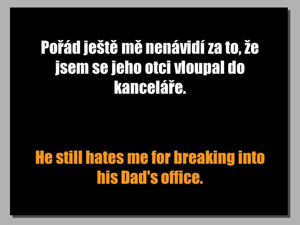 Pořád ještě mě nenávidí za to, že jsem se jeho otci vloupal do kanceláře. He still hates me for breaking into his Dad's office.
