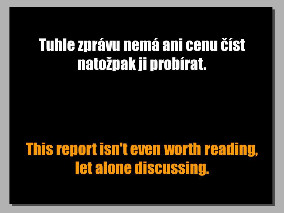 Tuhle zprávu nemá ani cenu číst natožpak ji probírat. This report isn't even worth reading, let alone discussing.