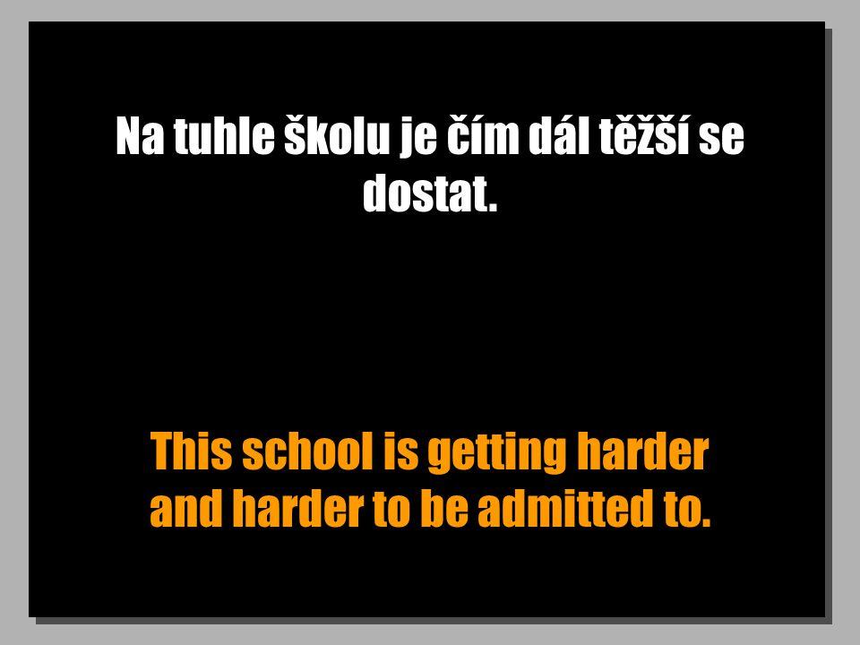 Na tuhle školu je čím dál těžší se dostat. This school is getting harder and harder to be admitted to.