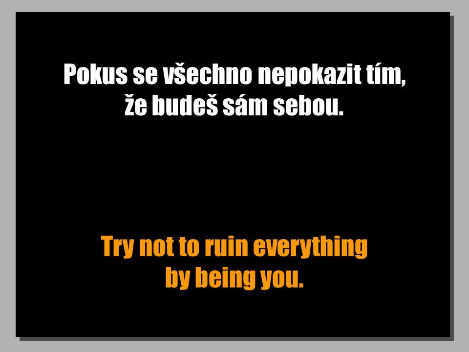 Pokus se všechno nepokazit tím, že budeš sám sebou. Try not to ruin everything by being you.