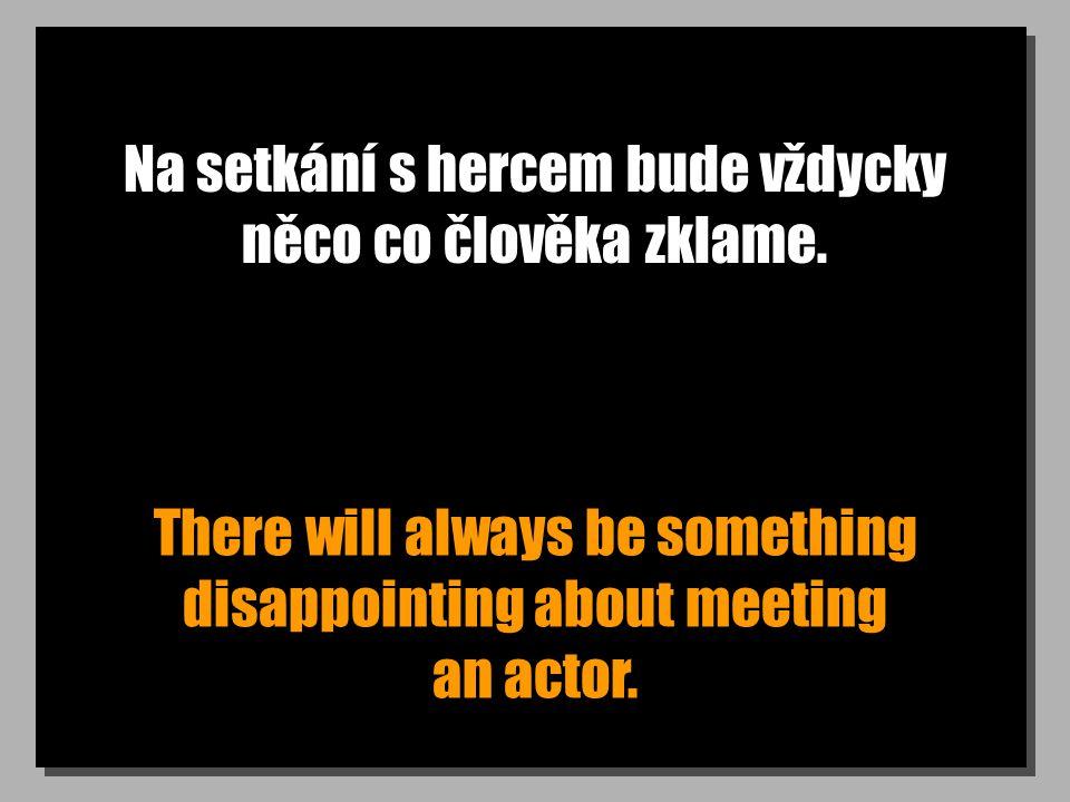 Na setkání s hercem bude vždycky něco co člověka zklame. There will always be something disappointing about meeting an actor.