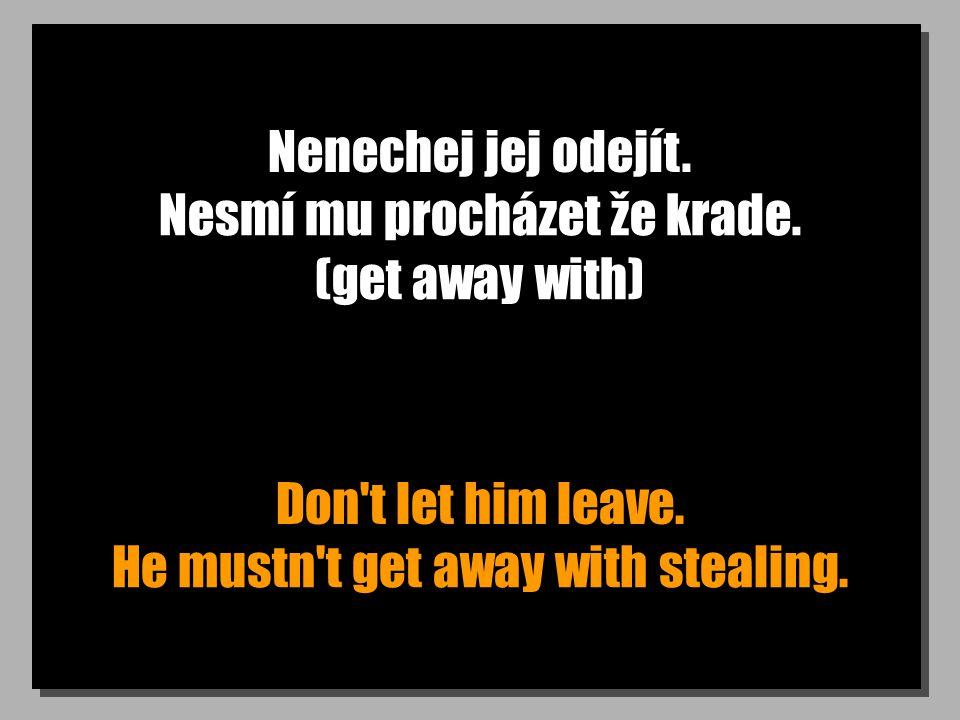 Nenechej jej odejít. Don't let him leave. Nesmí mu procházet že krade. (get away with) He mustn't get away with stealing.