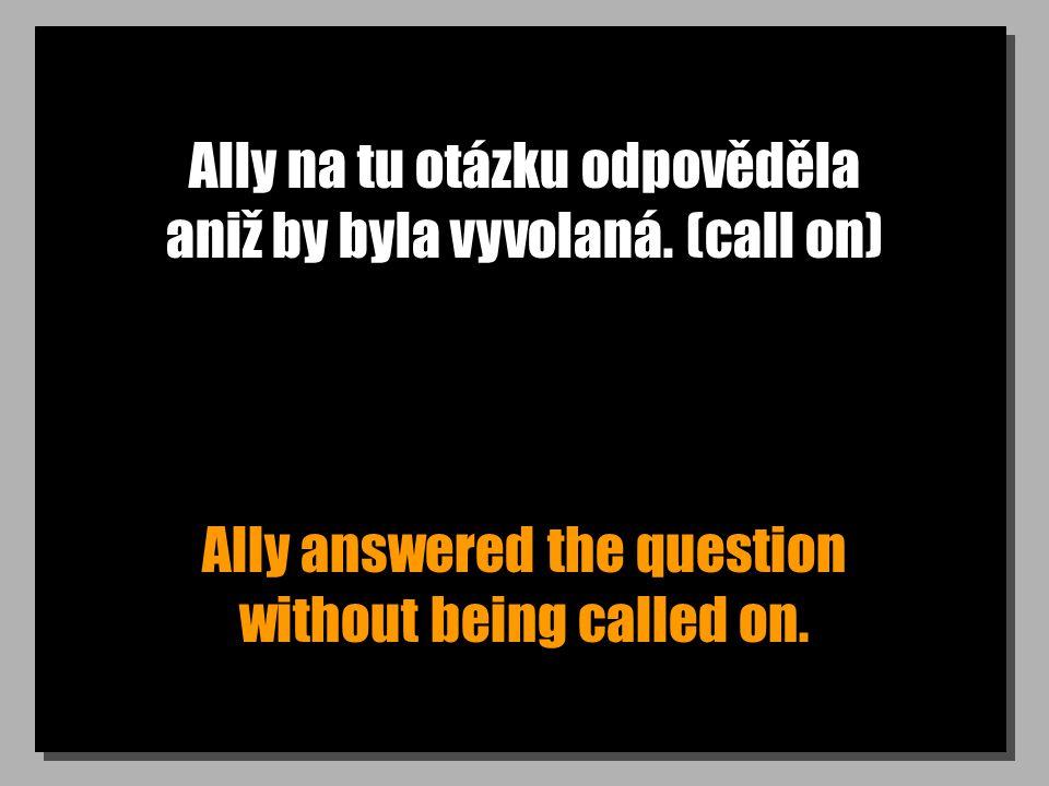 Ally na tu otázku odpověděla aniž by byla vyvolaná. (call on) Ally answered the question without being called on.