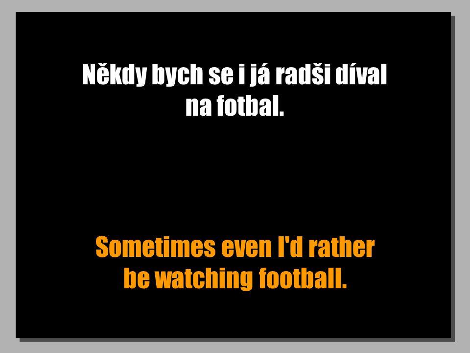 Někdy bych se i já radši díval na fotbal. Sometimes even I'd rather be watching football.