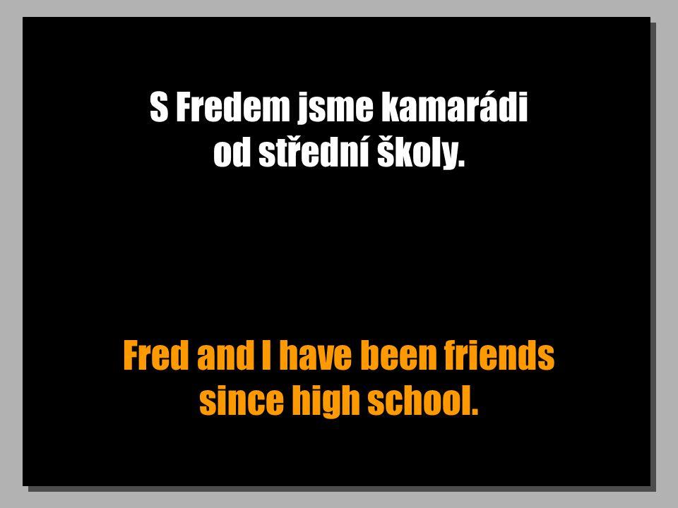 S Fredem jsme kamarádi od střední školy. Fred and I have been friends since high school.