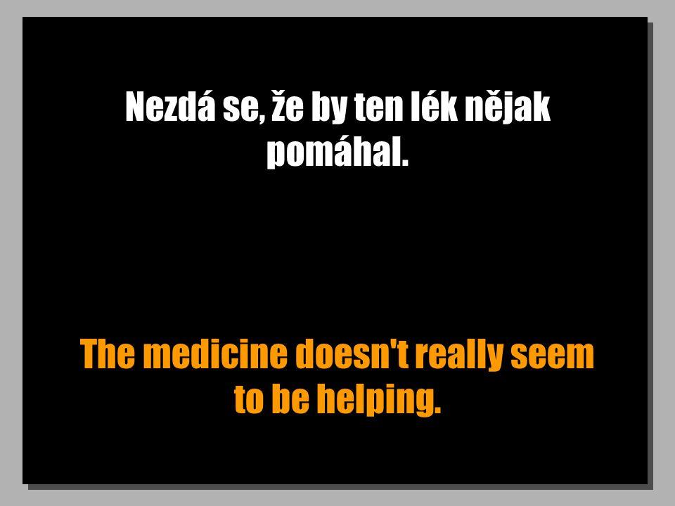 Nezdá se, že by ten lék nějak pomáhal. The medicine doesn't really seem to be helping.