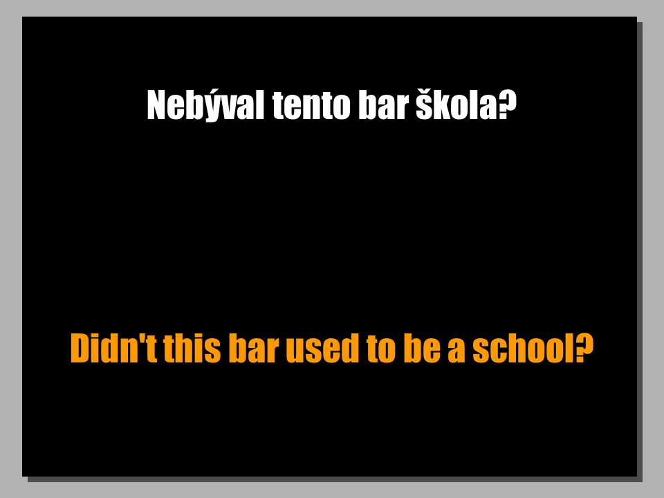 Nebýval tento bar škola? Didn t this bar used to be a school?