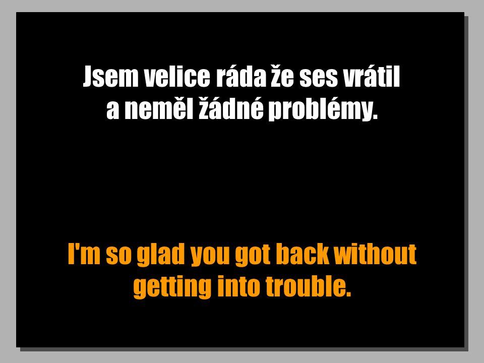 Jsem velice ráda že ses vrátil a neměl žádné problémy. I'm so glad you got back without getting into trouble.